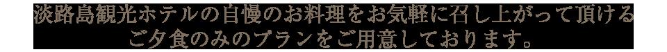淡路島観光ホテルの自慢のお料理をお気軽に召し上がって頂けるご夕食のみのプランをご用意しております。